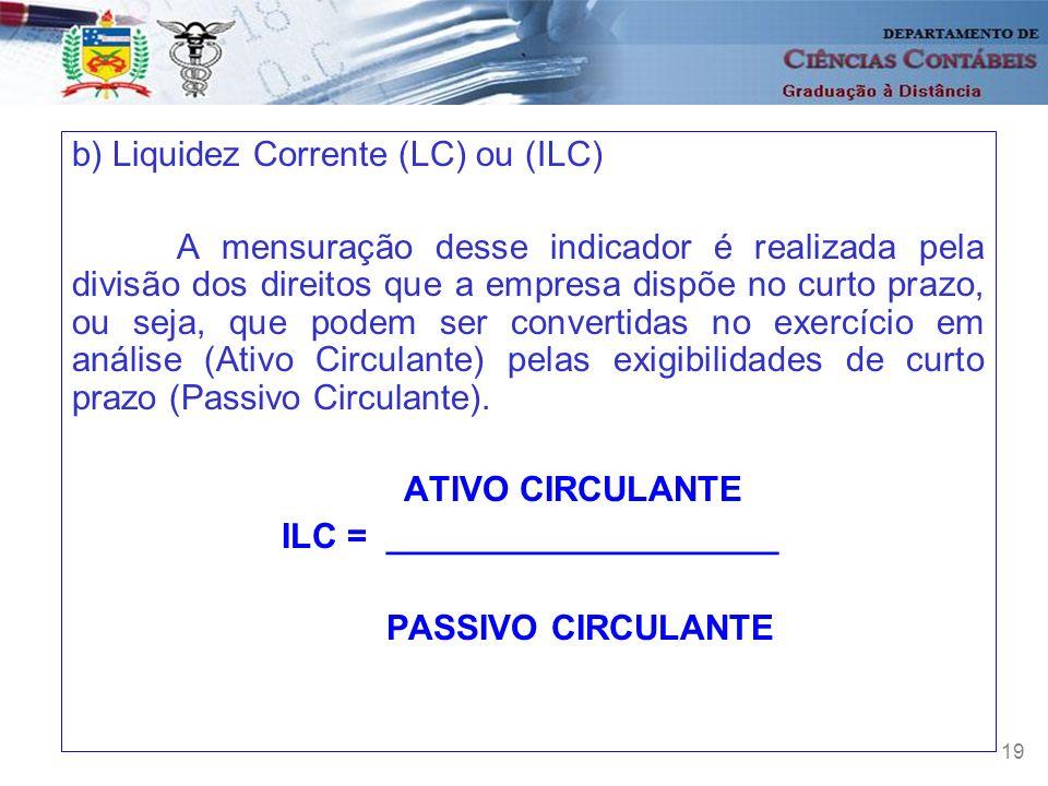 19 b) Liquidez Corrente (LC) ou (ILC) A mensuração desse indicador é realizada pela divisão dos direitos que a empresa dispõe no curto prazo, ou seja,