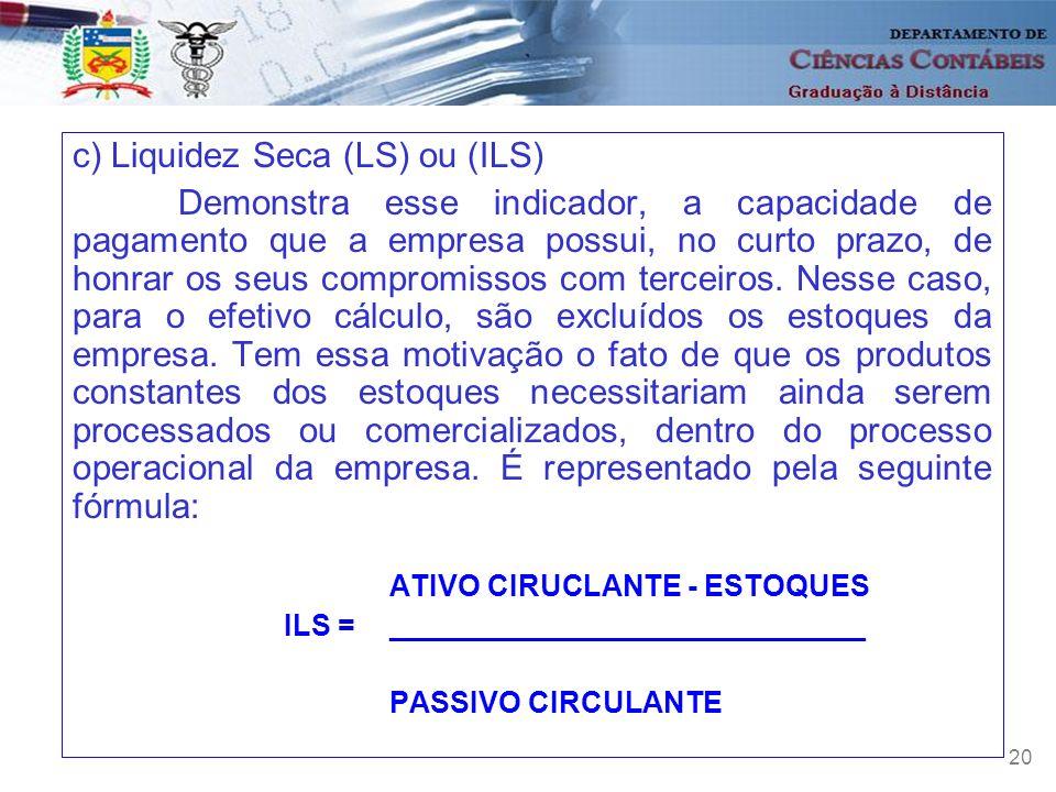 20 c) Liquidez Seca (LS) ou (ILS) Demonstra esse indicador, a capacidade de pagamento que a empresa possui, no curto prazo, de honrar os seus compromi