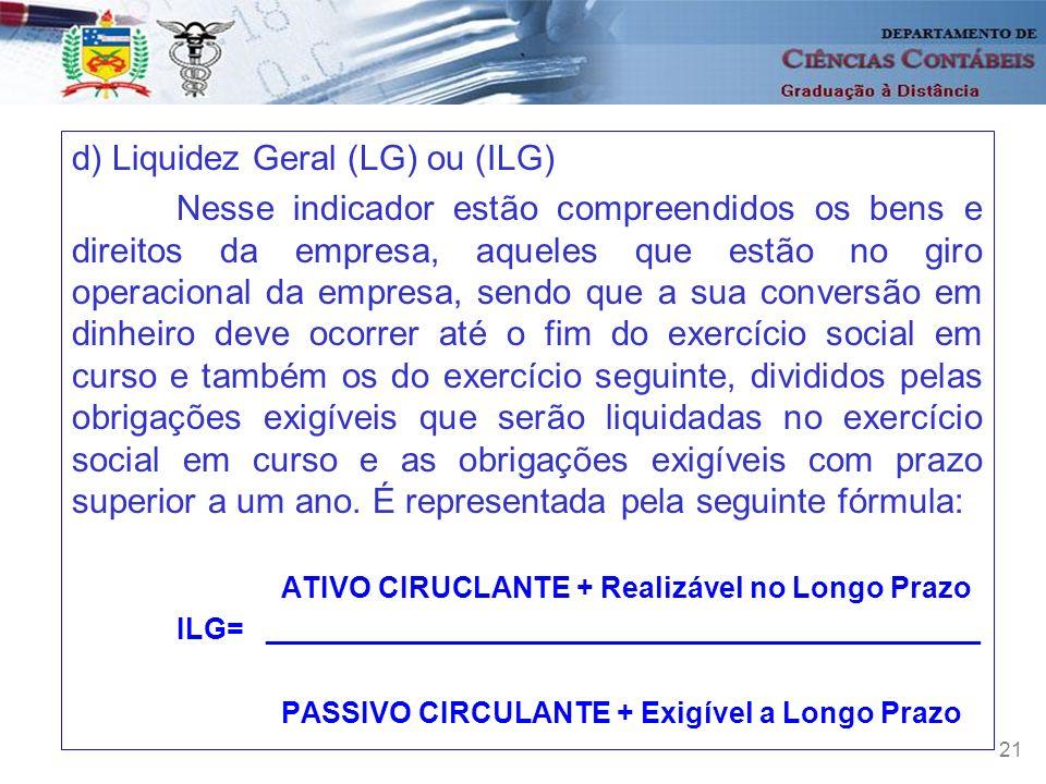 21 d) Liquidez Geral (LG) ou (ILG) Nesse indicador estão compreendidos os bens e direitos da empresa, aqueles que estão no giro operacional da empresa