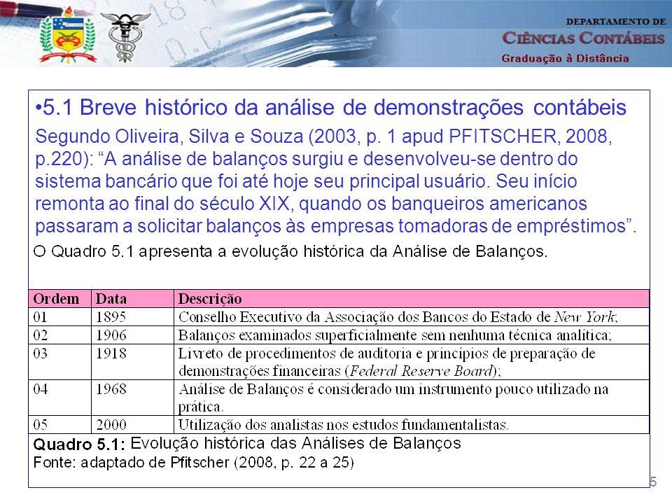 5 5.1 Breve histórico da análise de demonstrações contábeis Segundo Oliveira, Silva e Souza (2003, p. 1 apud PFITSCHER, 2008, p.220): A análise de bal