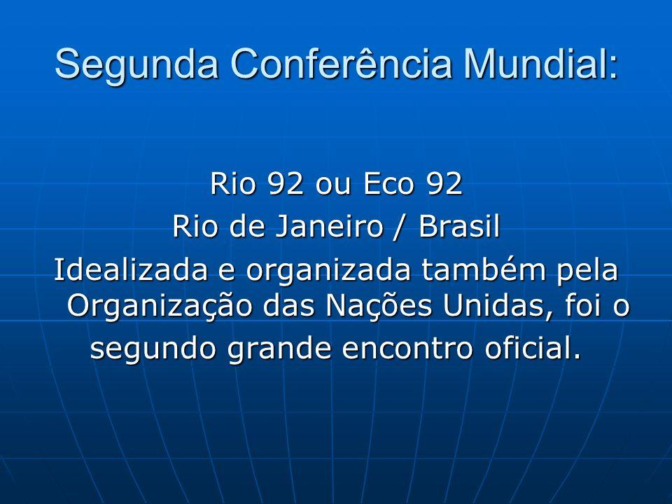 Segunda Conferência Mundial: Rio 92 ou Eco 92 Rio de Janeiro / Brasil Idealizada e organizada também pela Organização das Nações Unidas, foi o segundo