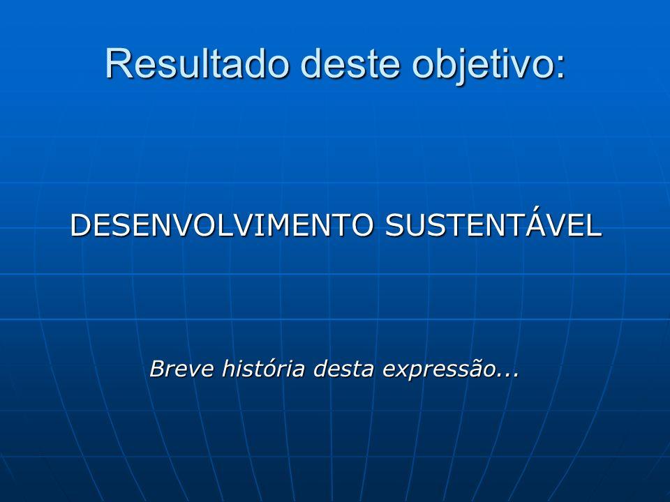 Resultado deste objetivo: DESENVOLVIMENTO SUSTENTÁVEL Breve história desta expressão...