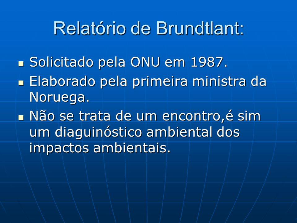 Relatório de Brundtlant: Solicitado pela ONU em 1987. Solicitado pela ONU em 1987. Elaborado pela primeira ministra da Noruega. Elaborado pela primeir