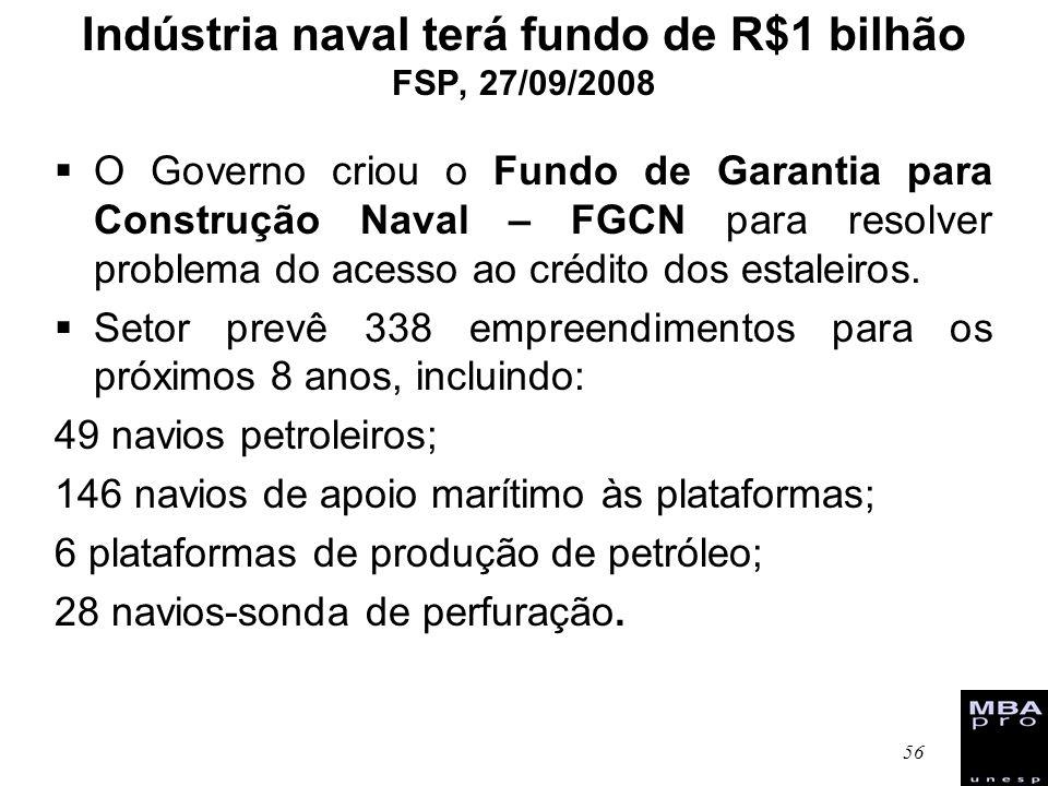 56 Indústria naval terá fundo de R$1 bilhão FSP, 27/09/2008 O Governo criou o Fundo de Garantia para Construção Naval – FGCN para resolver problema do