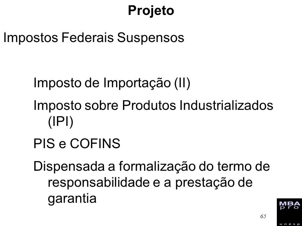 65 Projeto Impostos Federais Suspensos Imposto de Importação (II) Imposto sobre Produtos Industrializados (IPI) PIS e COFINS Dispensada a formalização