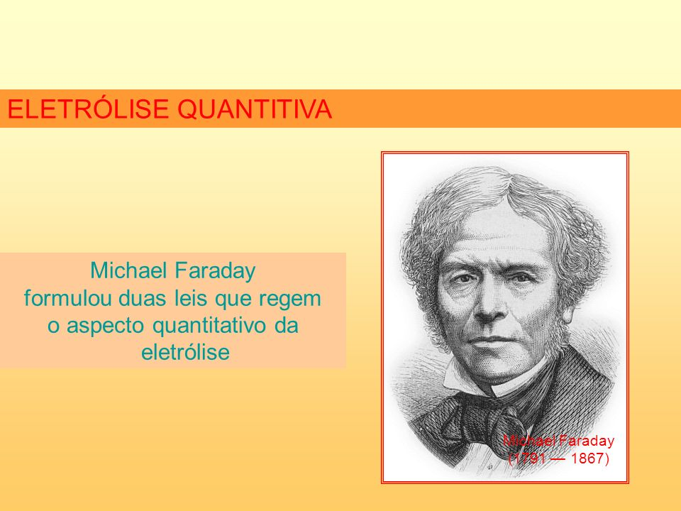 ELETRÓLISE QUANTITIVA Michael Faraday formulou duas leis que regem o aspecto quantitativo da eletrólise Michael Faraday (1791 1867)