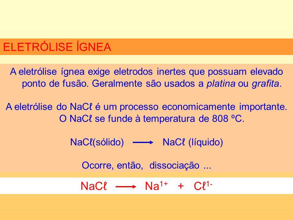 ELETRÓLISE ÍGNEA A eletrólise ígnea exige eletrodos inertes que possuam elevado ponto de fusão.