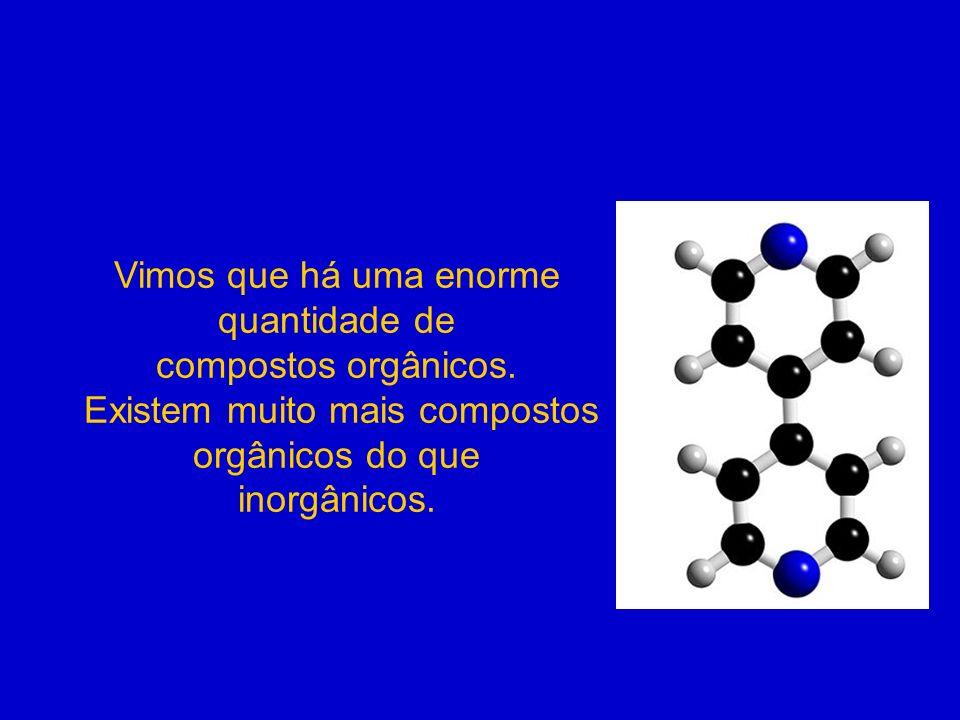 Vimos que há uma enorme quantidade de compostos orgânicos. Existem muito mais compostos orgânicos do que inorgânicos.