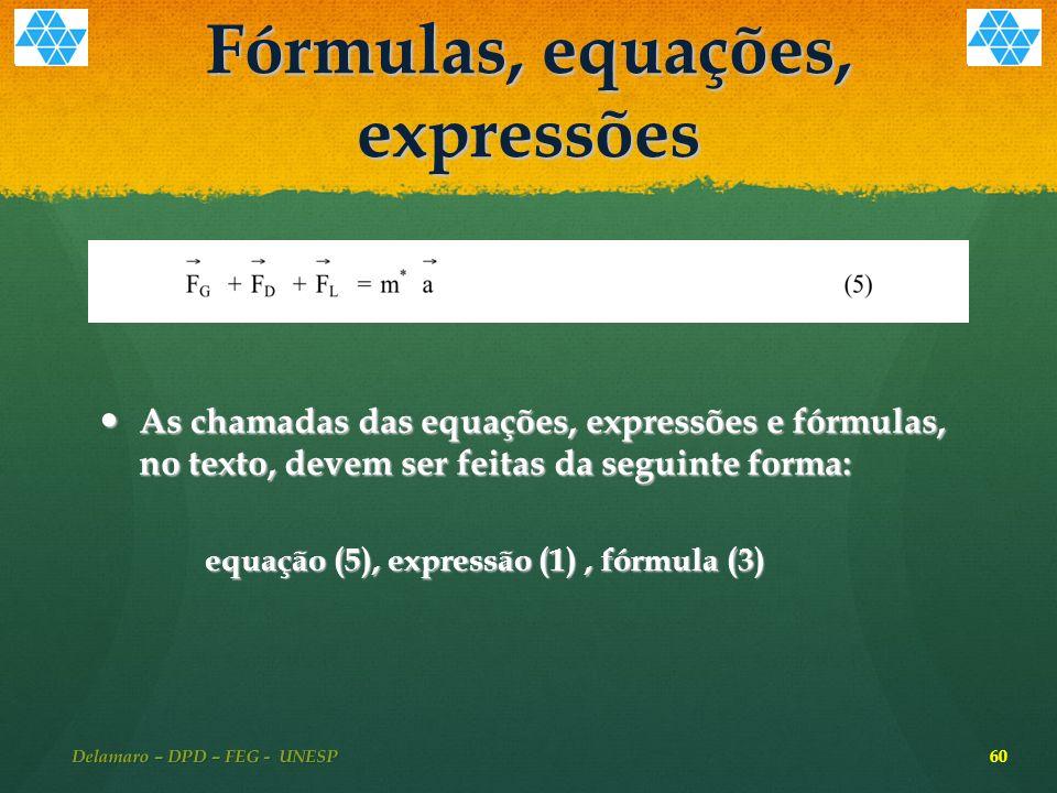 Fórmulas, equações, expressões As chamadas das equações, expressões e fórmulas, no texto, devem ser feitas da seguinte forma: As chamadas das equações, expressões e fórmulas, no texto, devem ser feitas da seguinte forma: equação (5), expressão (1), fórmula (3) 60 Delamaro – DPD – FEG - UNESP