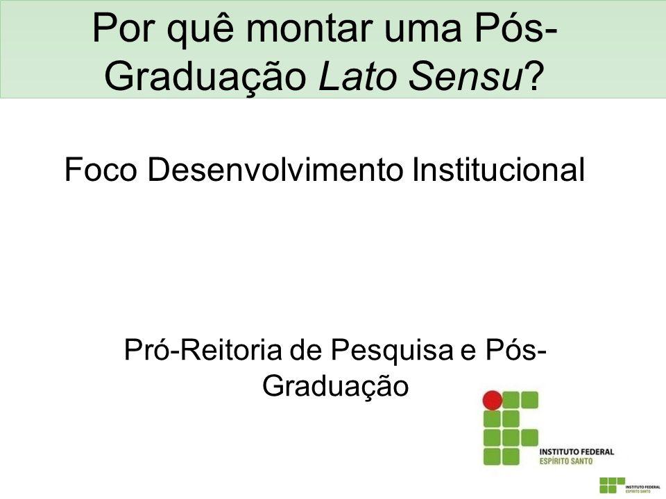Por quê montar uma Pós- Graduação Lato Sensu? Foco Desenvolvimento Institucional Pró-Reitoria de Pesquisa e Pós- Graduação