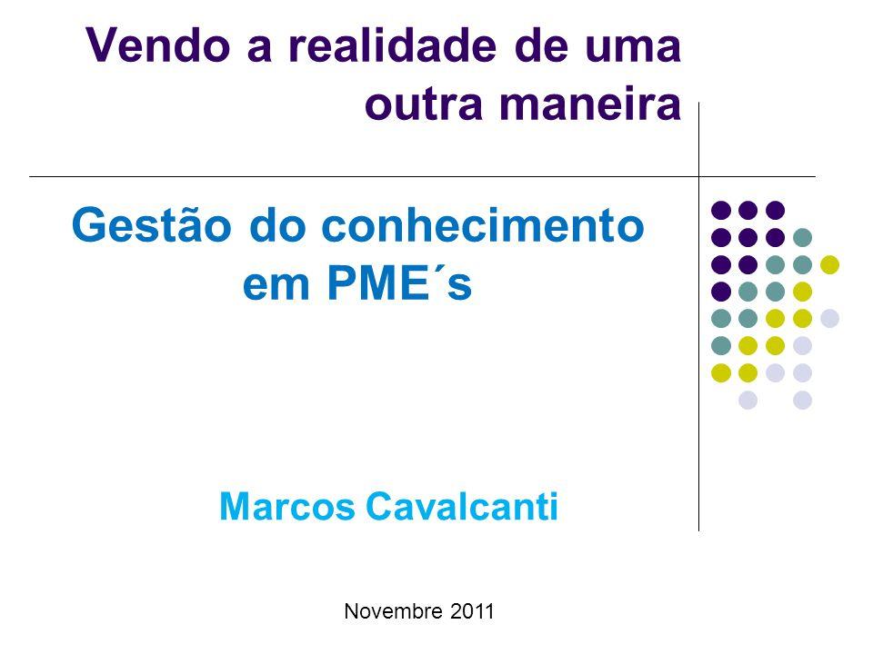Novembre 2011 Vendo a realidade de uma outra maneira Gestão do conhecimento em PME´s Marcos Cavalcanti