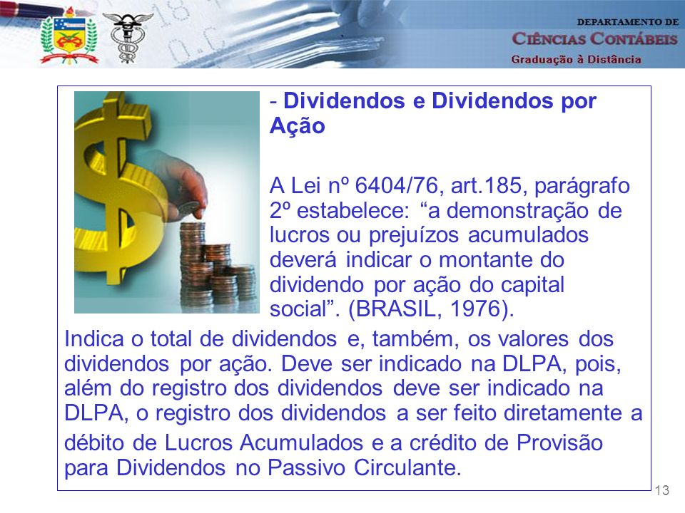 13 - Dividendos e Dividendos por Ação A Lei nº 6404/76, art.185, parágrafo 2º estabelece: a demonstração de lucros ou prejuízos acumulados deverá indi