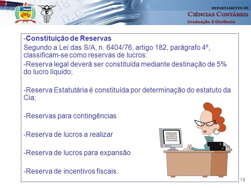 16 -Constituição de Reservas Segundo a Lei das S/A, n. 6404/76, artigo 182, parágrafo 4º, classificam-se como reservas de lucros: -Reserva legal dever