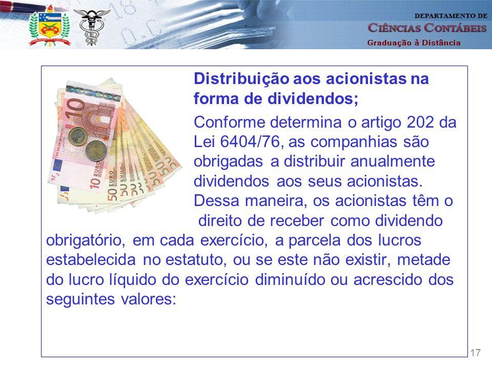 17 Distribuição aos acionistas na forma de dividendos; Conforme determina o artigo 202 da Lei 6404/76, as companhias são obrigadas a distribuir anualm