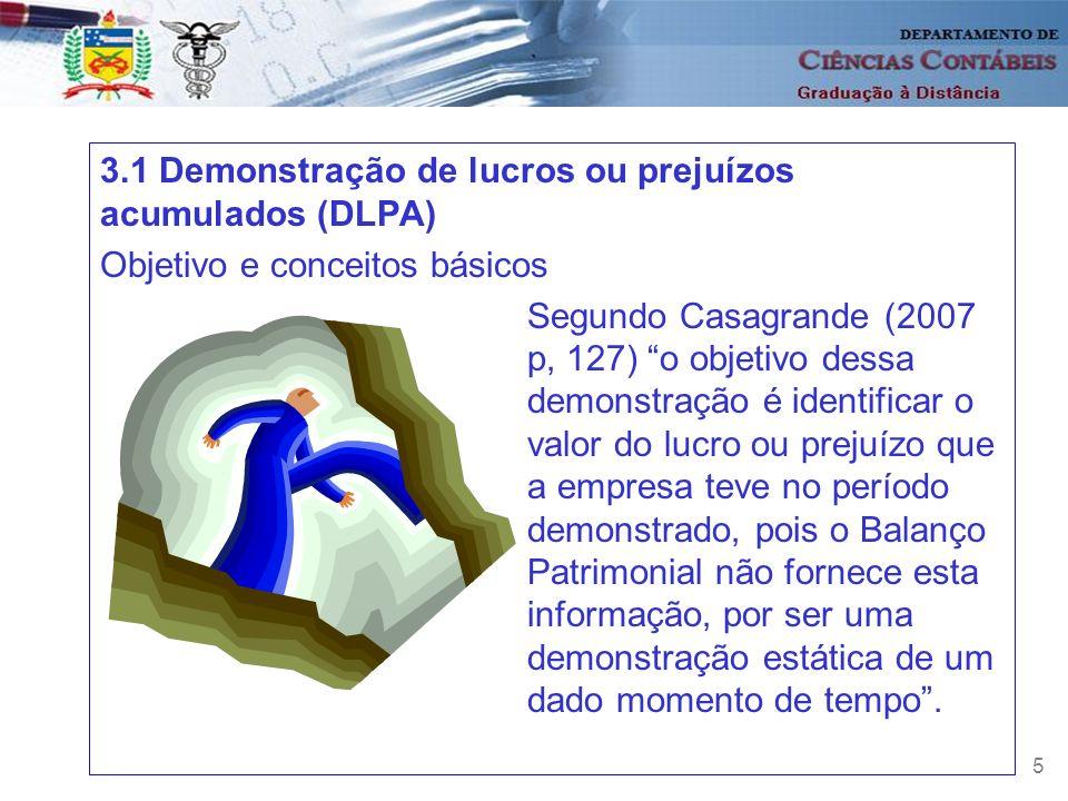 5 3.1 Demonstração de lucros ou prejuízos acumulados (DLPA) Objetivo e conceitos básicos Segundo Casagrande (2007 p, 127) o objetivo dessa demonstraçã