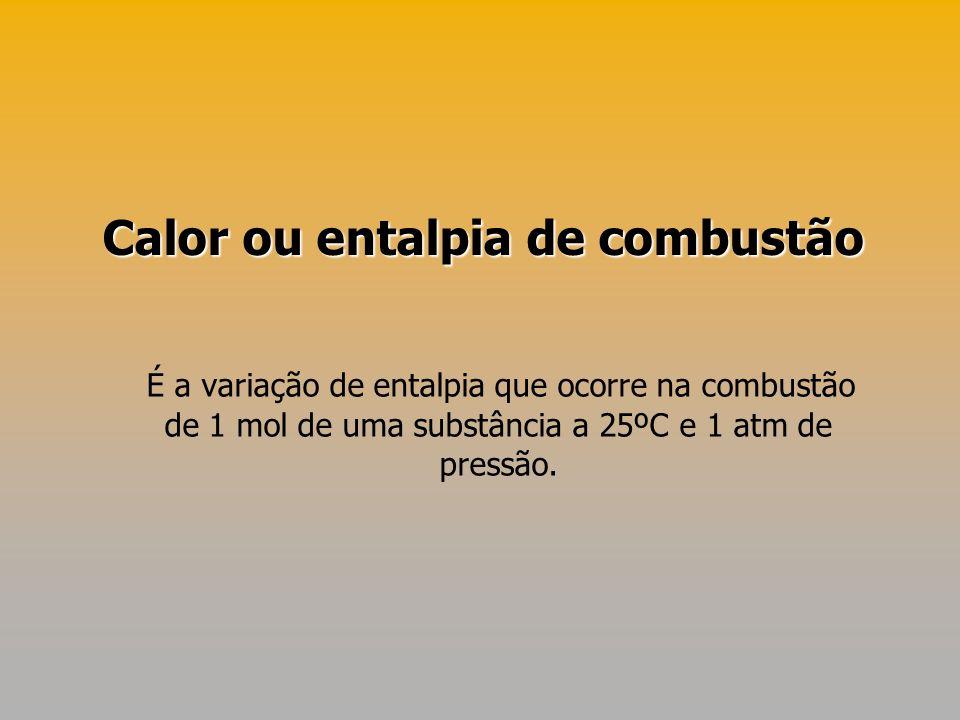 É a variação de entalpia que ocorre na combustão de 1 mol de uma substância a 25ºC e 1 atm de pressão. Calor ou entalpia de combustão