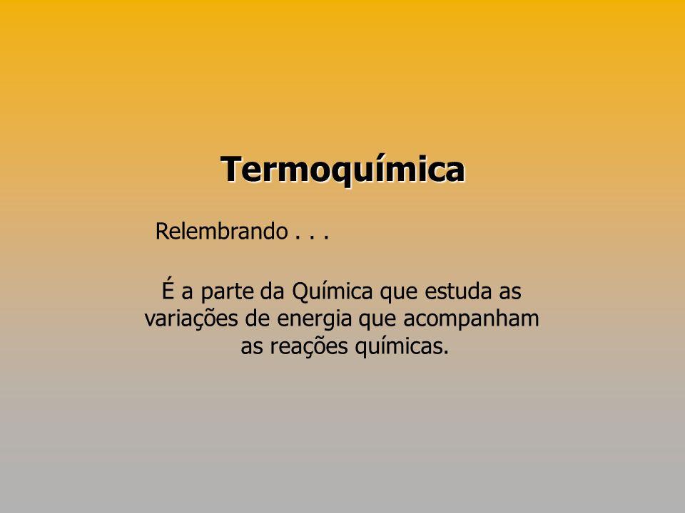 Termoquímica É a parte da Química que estuda as variações de energia que acompanham as reações químicas. Relembrando...