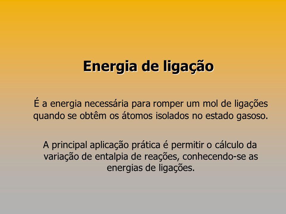 É a energia necessária para romper um mol de ligações quando se obtêm os átomos isolados no estado gasoso. A principal aplicação prática é permitir o