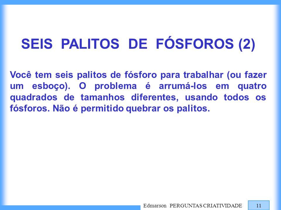 Edmarson PERGUNTAS CRIATIVIDADE 11 SEIS PALITOS DE FÓSFOROS (2) Você tem seis palitos de fósforo para trabalhar (ou fazer um esboço). O problema é arr