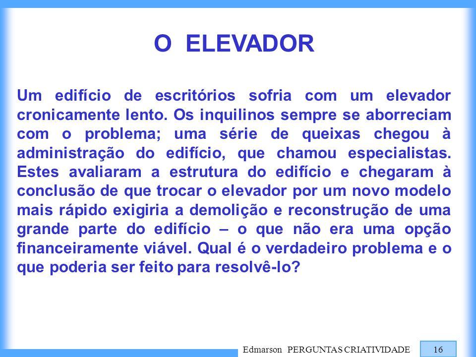 Edmarson PERGUNTAS CRIATIVIDADE 16 O ELEVADOR Um edifício de escritórios sofria com um elevador cronicamente lento. Os inquilinos sempre se aborreciam