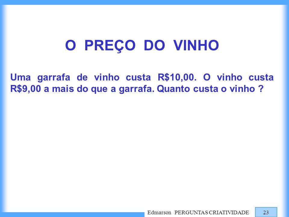 Edmarson PERGUNTAS CRIATIVIDADE 23 O PREÇO DO VINHO Uma garrafa de vinho custa R$10,00. O vinho custa R$9,00 a mais do que a garrafa. Quanto custa o v