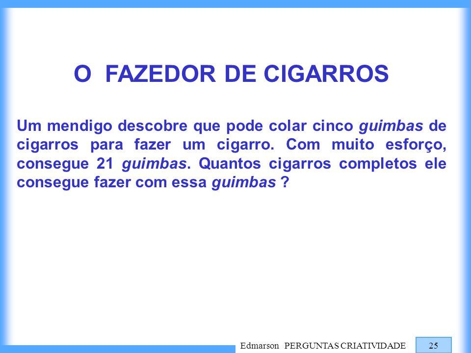 Edmarson PERGUNTAS CRIATIVIDADE 25 O FAZEDOR DE CIGARROS Um mendigo descobre que pode colar cinco guimbas de cigarros para fazer um cigarro. Com muito