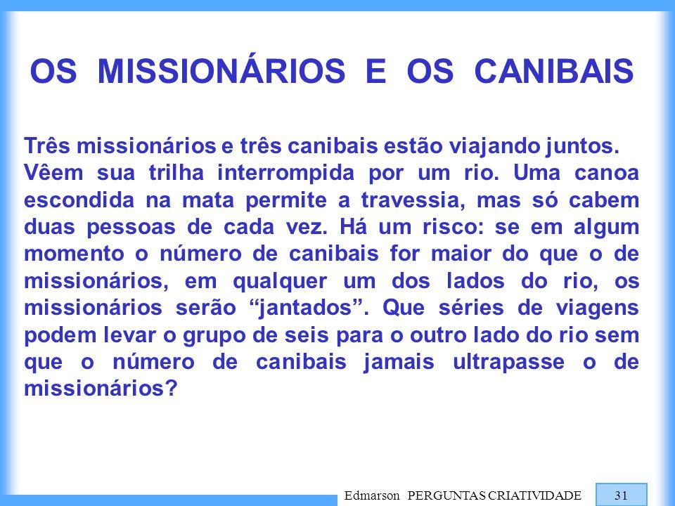 Edmarson PERGUNTAS CRIATIVIDADE 31 OS MISSIONÁRIOS E OS CANIBAIS Três missionários e três canibais estão viajando juntos. Vêem sua trilha interrompida