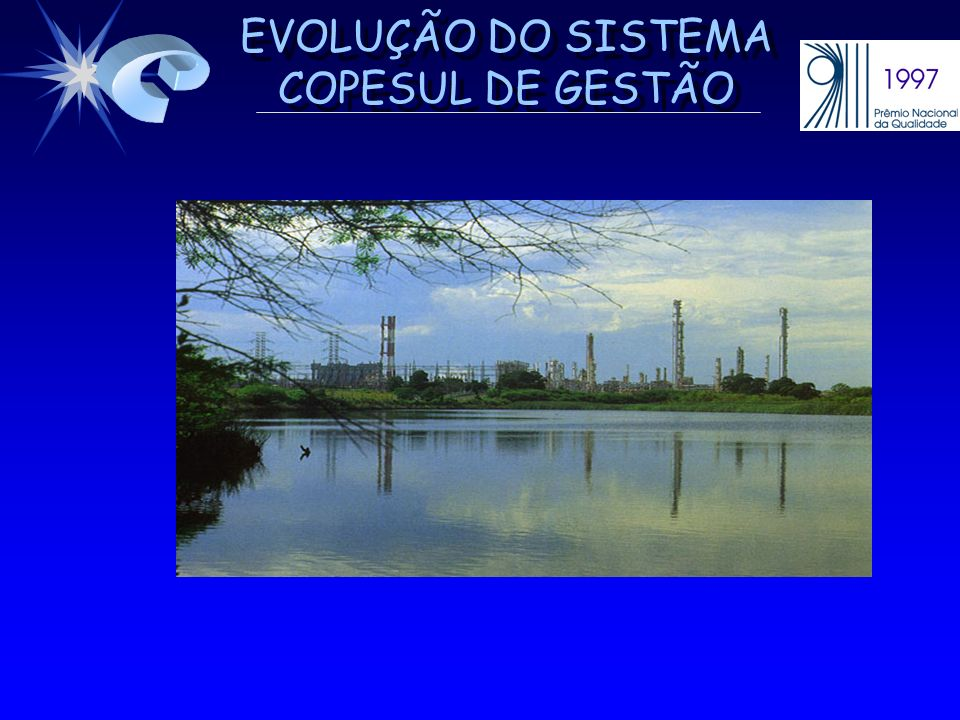 EVOLUÇÃO DO SISTEMA COPESUL DE GESTÃO BASE DO SISTEMA COPESUL DE GESTÃO - PROCESSOS BASE DO SISTEMA COPESUL DE GESTÃO - PROCESSOS A REENGENHARIA ORGANIZACIONAL CONTEMPLOU MUDANÇAS NOS PROCESSOS FUNDAMENTAIS AO NEGÓCIO COPESUL, DE MODO QUE A SATISFAÇÃO DAS PARTES INTERESSADAS É PROCESSOS EFICIENTES E EFICAZES SUPORTADOS POR RECURSOS E ORGANIZAÇÃO ADEQUADOS.