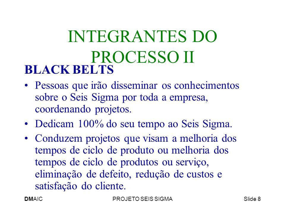 DMAICPROJETO SEIS SIGMASlide 8 INTEGRANTES DO PROCESSO II BLACK BELTS Pessoas que irão disseminar os conhecimentos sobre o Seis Sigma por toda a empre