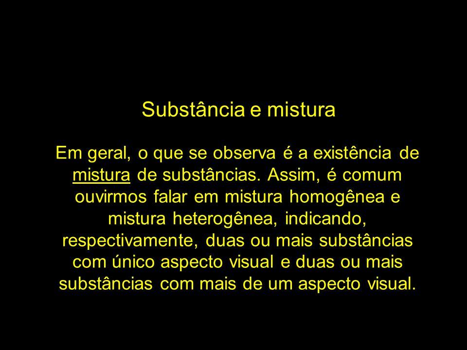 Substância e mistura Em geral, o que se observa é a existência de mistura de substâncias. Assim, é comum ouvirmos falar em mistura homogênea e mistura