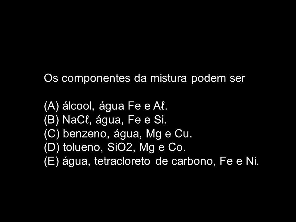 Os componentes da mistura podem ser (A) álcool, água Fe e A. (B) NaC, água, Fe e Si. (C) benzeno, água, Mg e Cu. (D) tolueno, SiO2, Mg e Co. (E) água,