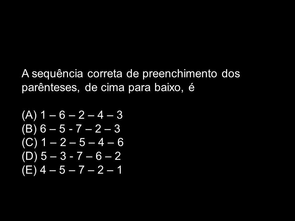 A sequência correta de preenchimento dos parênteses, de cima para baixo, é (A) 1 – 6 – 2 – 4 – 3 (B) 6 – 5 - 7 – 2 – 3 (C) 1 – 2 – 5 – 4 – 6 (D) 5 – 3