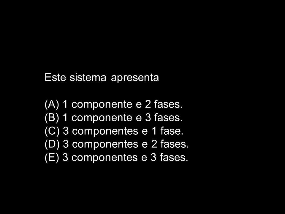 Este sistema apresenta (A) 1 componente e 2 fases. (B) 1 componente e 3 fases. (C) 3 componentes e 1 fase. (D) 3 componentes e 2 fases. (E) 3 componen