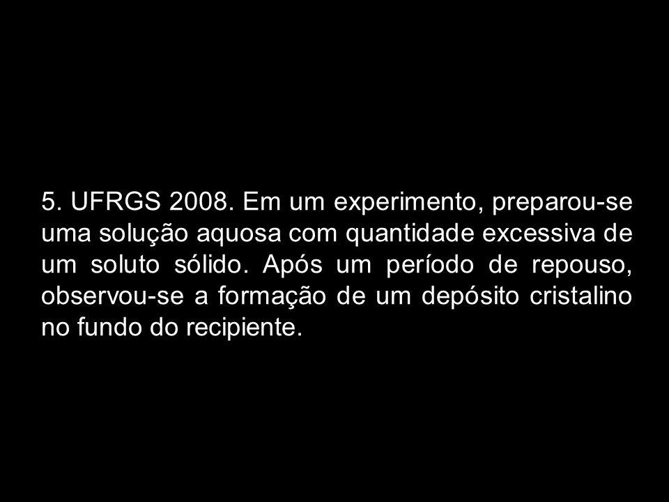 5. UFRGS 2008. Em um experimento, preparou-se uma solução aquosa com quantidade excessiva de um soluto sólido. Após um período de repouso, observou-se