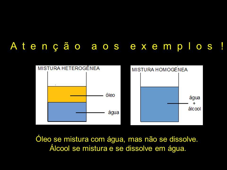 A t e n ç ã o a o s e x e m p l o s ! Óleo se mistura com água, mas não se dissolve. Álcool se mistura e se dissolve em água.