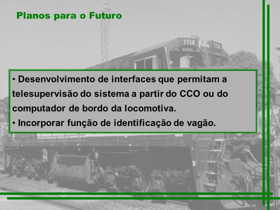 Planos para o Futuro Desenvolvimento de interfaces que permitam a telesupervisão do sistema a partir do CCO ou do computador de bordo da locomotiva. I