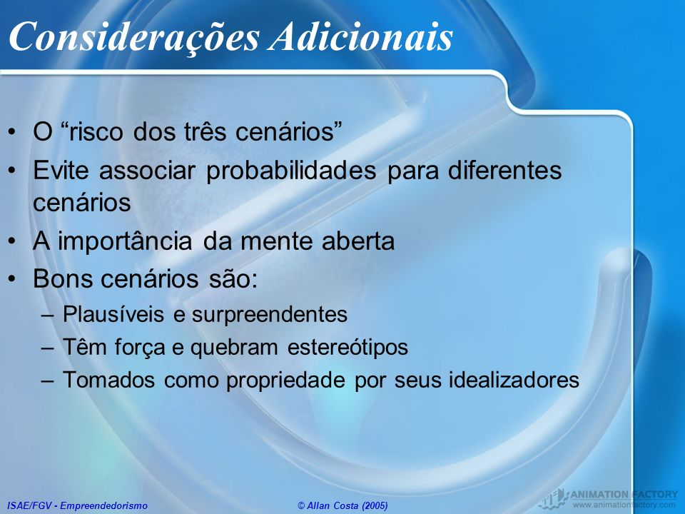 ISAE/FGV - Empreendedorismo© Allan Costa (2005) Considerações Adicionais O risco dos três cenários Evite associar probabilidades para diferentes cenár