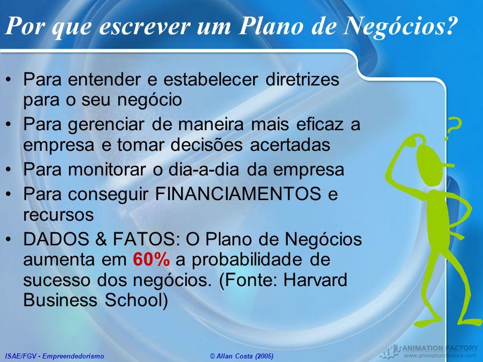 ISAE/FGV - Empreendedorismo© Allan Costa (2005) Por que escrever um Plano de Negócios? Para entender e estabelecer diretrizes para o seu negócio Para