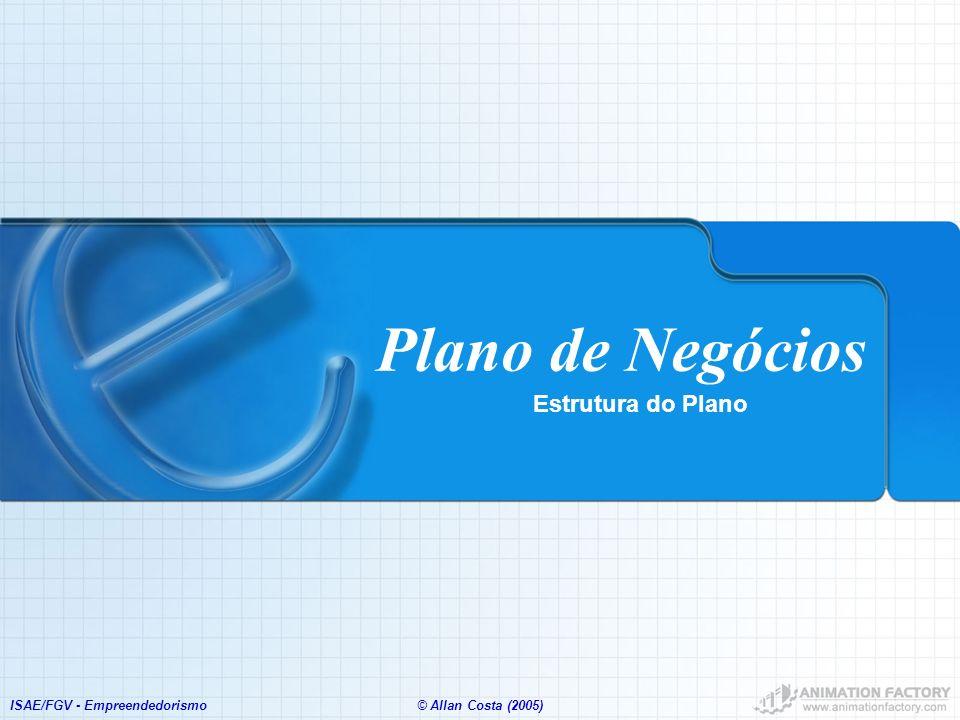 ISAE/FGV - Empreendedorismo© Allan Costa (2005) Plano de Negócios Estrutura do Plano