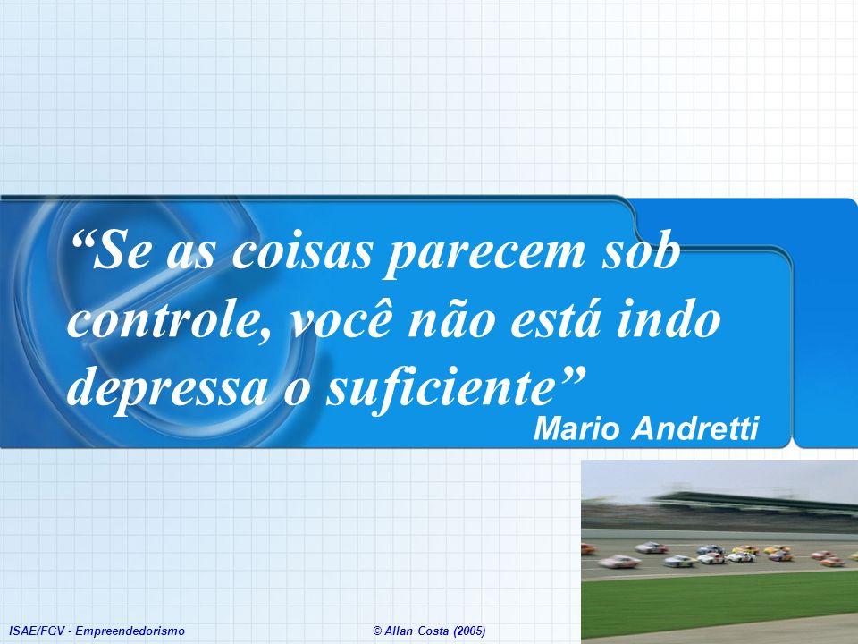 ISAE/FGV - Empreendedorismo© Allan Costa (2005) Se as coisas parecem sob controle, você não está indo depressa o suficiente Mario Andretti