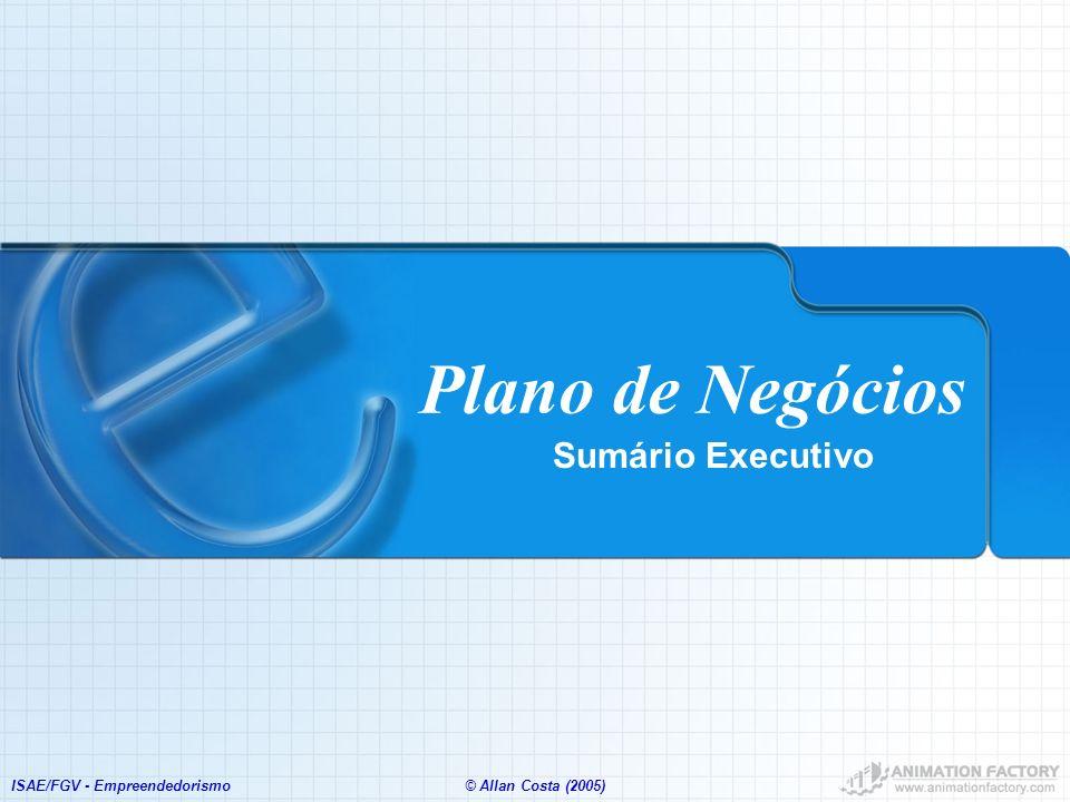 ISAE/FGV - Empreendedorismo© Allan Costa (2005) Plano de Negócios Sumário Executivo