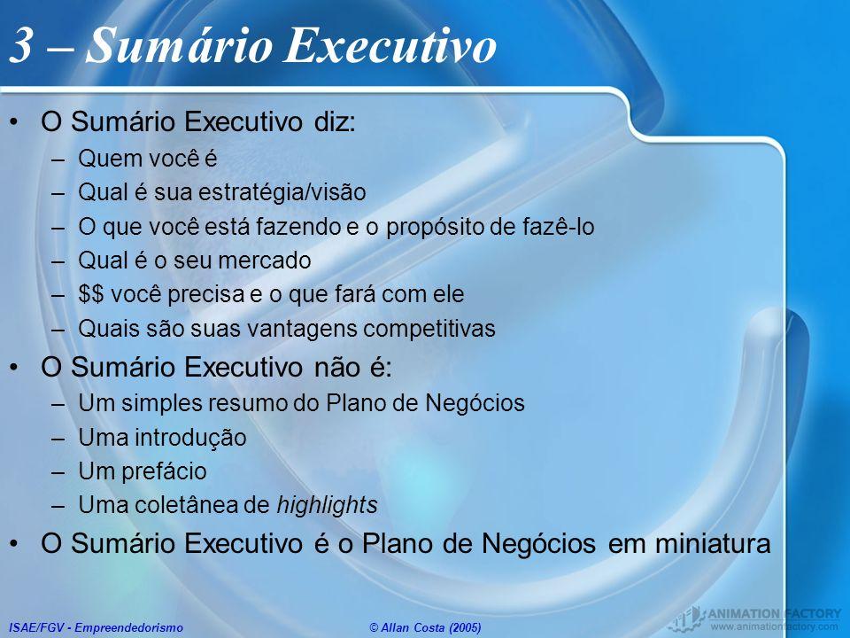 ISAE/FGV - Empreendedorismo© Allan Costa (2005) 3 – Sumário Executivo O Sumário Executivo diz: –Quem você é –Qual é sua estratégia/visão –O que você e