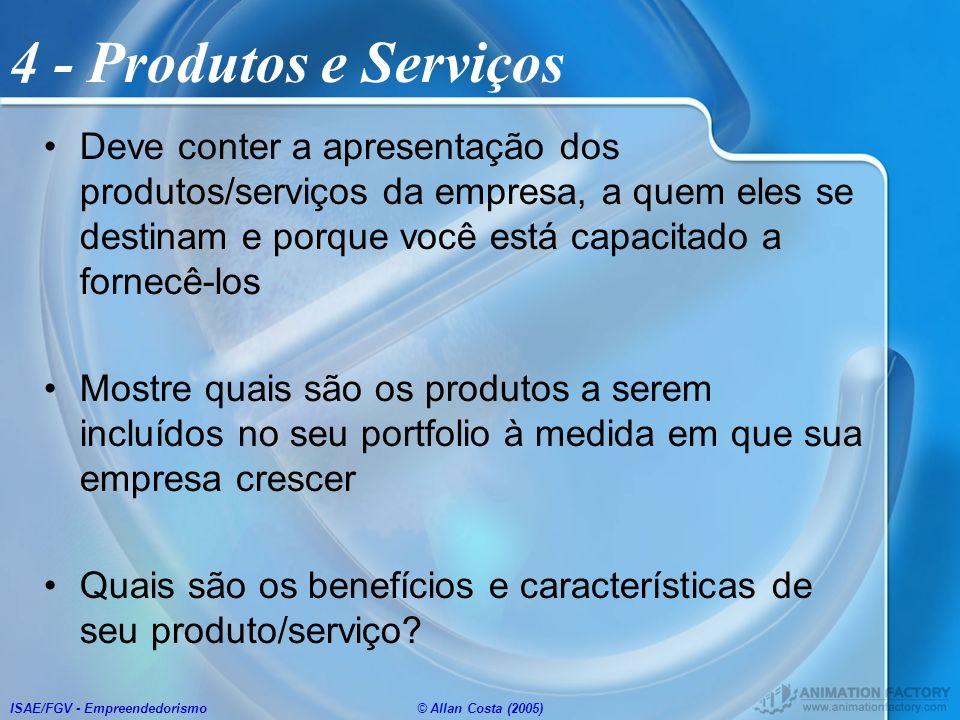 ISAE/FGV - Empreendedorismo© Allan Costa (2005) 4 - Produtos e Serviços Deve conter a apresentação dos produtos/serviços da empresa, a quem eles se de