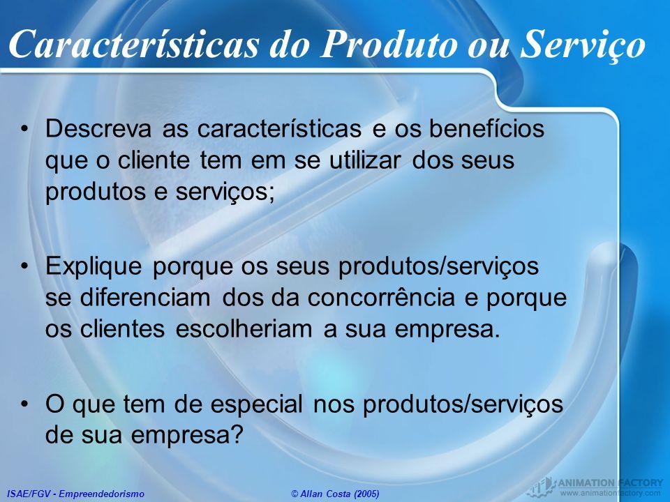 ISAE/FGV - Empreendedorismo© Allan Costa (2005) Características do Produto ou Serviço Descreva as características e os benefícios que o cliente tem em