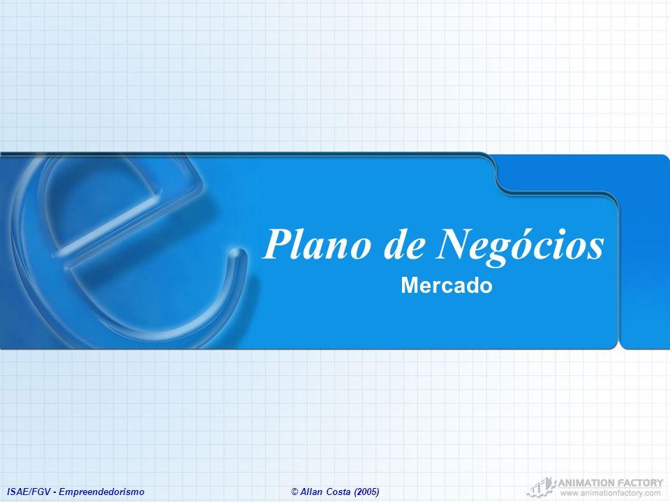 ISAE/FGV - Empreendedorismo© Allan Costa (2005) Plano de Negócios Mercado