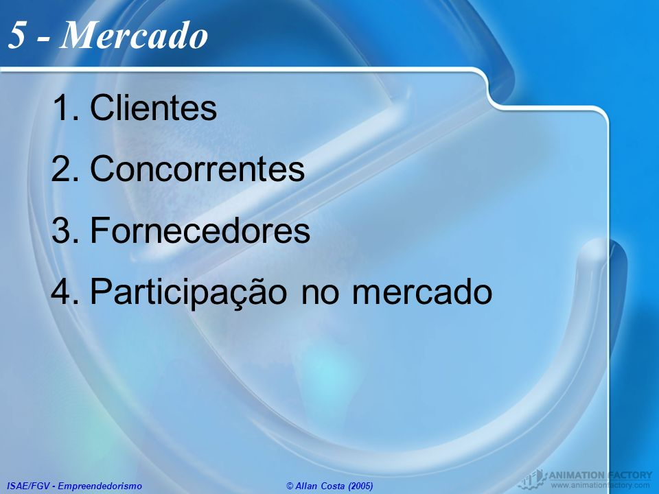 ISAE/FGV - Empreendedorismo© Allan Costa (2005) 5 - Mercado 1.Clientes 2.Concorrentes 3.Fornecedores 4.Participação no mercado