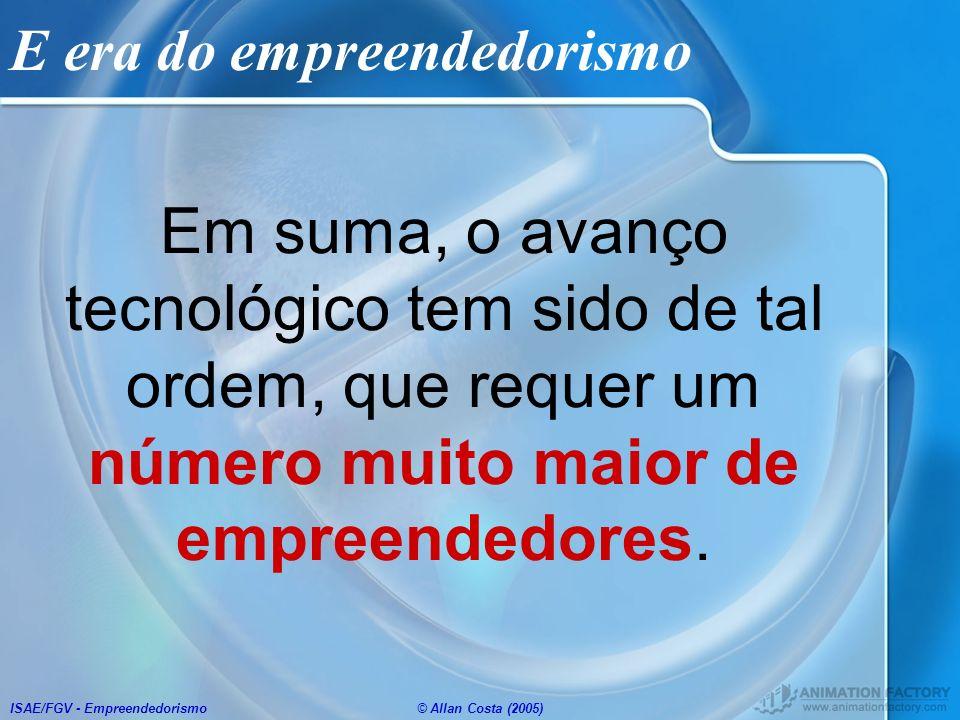 ISAE/FGV - Empreendedorismo© Allan Costa (2005) E era do empreendedorismo Em suma, o avanço tecnológico tem sido de tal ordem, que requer um número mu