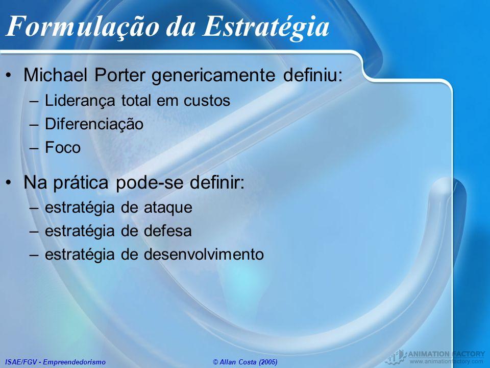 ISAE/FGV - Empreendedorismo© Allan Costa (2005) Formulação da Estratégia Michael Porter genericamente definiu: –Liderança total em custos –Diferenciaç
