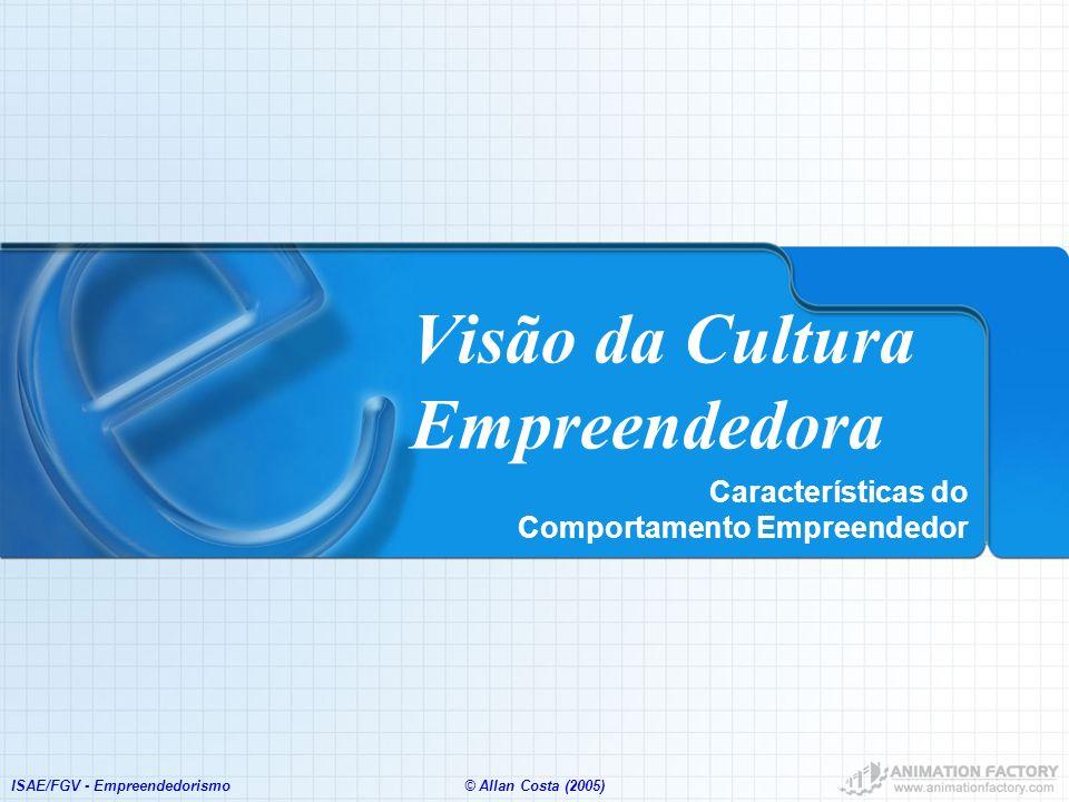 ISAE/FGV - Empreendedorismo© Allan Costa (2005) Visão da Cultura Empreendedora Características do Comportamento Empreendedor