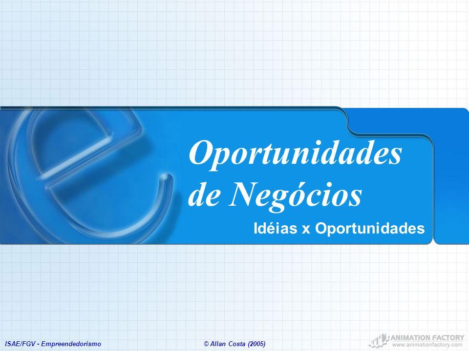 ISAE/FGV - Empreendedorismo© Allan Costa (2005) Oportunidades de Negócios Idéias x Oportunidades